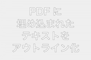 PDFに埋め込まれたテキストをアウトライン化