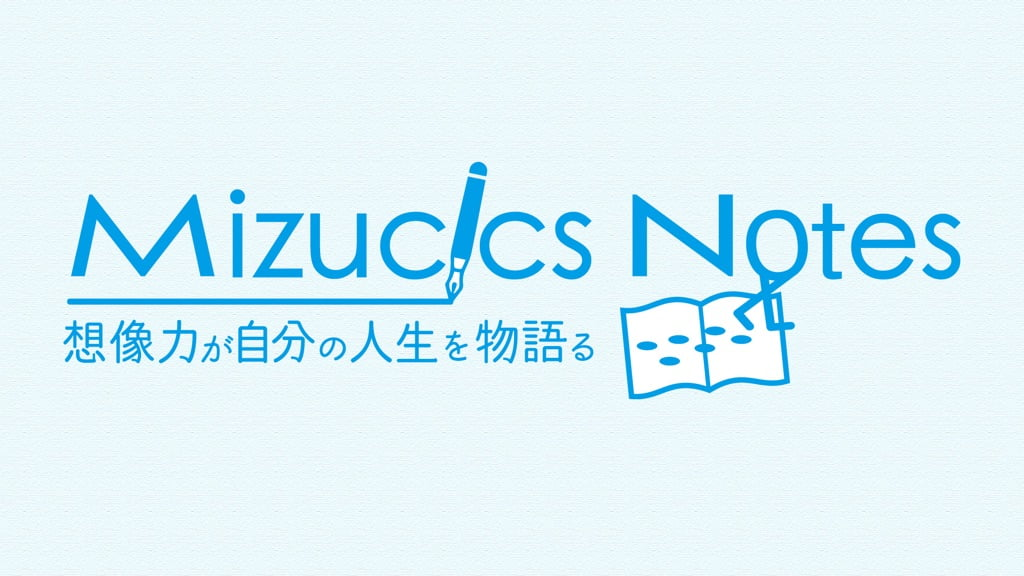 Mizucics Notes 想像力が自分の人生を物語る