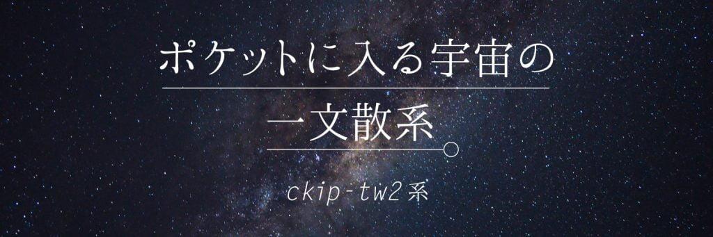 ポケットに入る宇宙の一文散系 ckip-tw2系