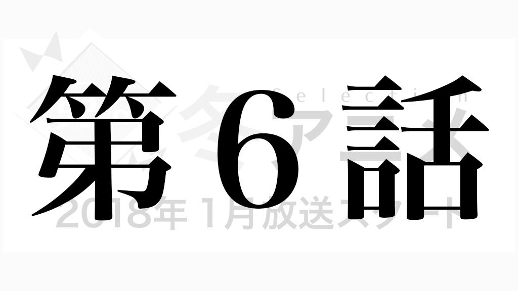 冬アニメ2018年1月放送スタート第6話