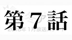 2018年1月冬放送スタートテレビアニメ第7話の感想