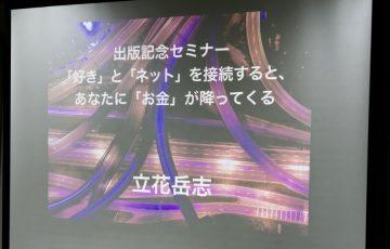 立花岳志新刊出版記念セミナー「「好き」と「ネット」を接続すると、あなたに「お金」が降ってくる」スライド