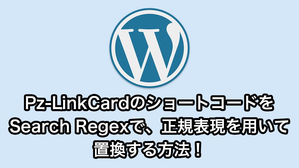 Pz-LinkCardのショートコードをSearch Regexで、正規表現を用いて置換する方法!