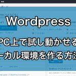 Wordpress PC上で試し動かせるローカル環境を作る方法!