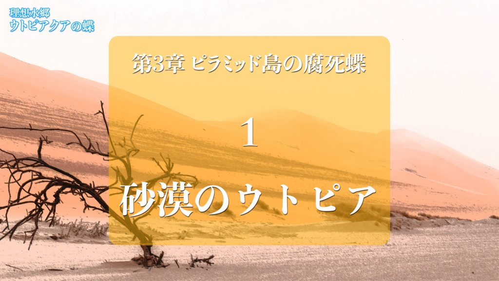 Web連載小説「理想水郷ウトピアクアの蝶」第3章 ピラミッド島の腐死蝶 1.砂漠のウトピアクア