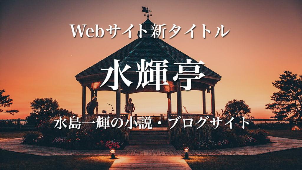 Webサイト新タイトル 水輝亭 水島一輝の小説・ブログサイト