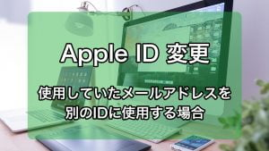 Apple ID 変更 使用していたメールアドレスを別のIDに使用する場合