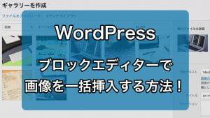 WordPressのブロックエディターで、画像を一括挿入する方法!