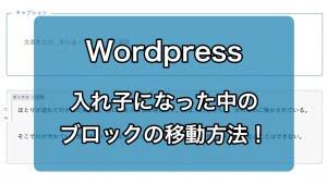 WordPressのブロックエディターで、入れ子になった中のブロックを移動させる方法!