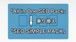 「SEO SIMPLE PACK」に乗り換え!「All in One SEO Pack」から乗り換え方法とデータ引き継ぎの挙動につ...