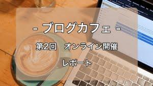 第2回ブログカフェを開催!急遽、オンラインで開催でも、気軽に相談でき、ブログ記事の執筆に集中できる場となった!
