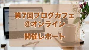第7回ブログカフェ@オンライン 開催レポート