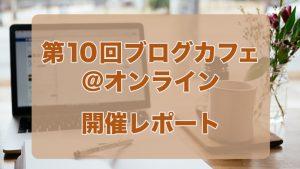 第10回ブログカフェ@オンライン 開催レポート