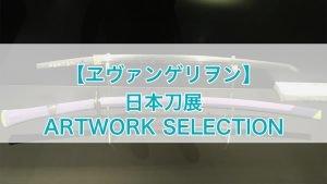 【エヴァンゲリヲン】日本刀展 ARTWORK SELECTION