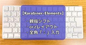 【親指シフトMac版】Karabiner-Elementsで、orzレイアウト、全角「:」入力を可能にする!